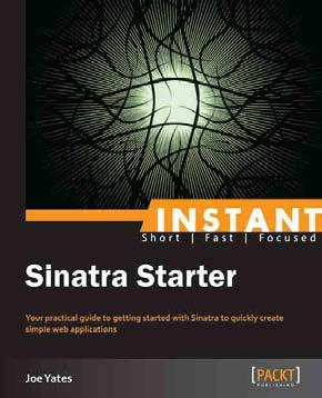 Instant Sinatra Starter ISBN: 978-1-78216-821-8 Paperback: 70 pages Your practical guide to getting started with Sinatra to quickly create simple web applications 1. Learn something new in an Instant!
