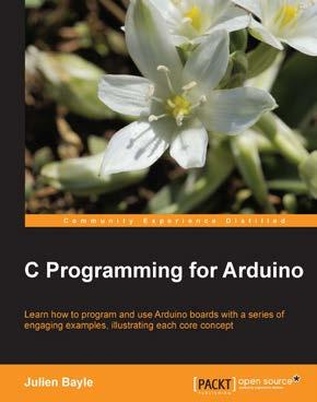 C Programming for Arduino ISBN: 978-1-84951-758-4 Paperback: 512 pages Learn how to program and use Ardunio boards with a series of engaging examples, illustrating each core concept 1.