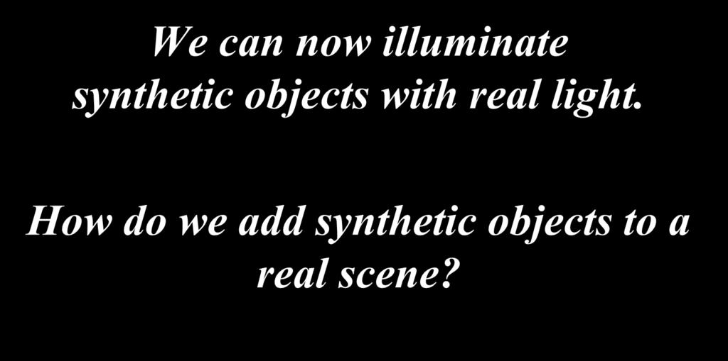 We can now illuminate synthetic objects with real