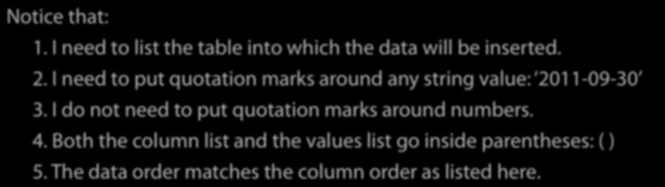 The general technique is first to list the columns into which the data goes, and then list the data: INSERT INTO sighting (person, bird, date) VALUES (1, 2, 2011-09-30 ); Notice that: 1.