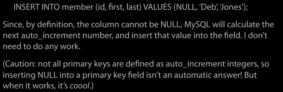Technically, then, I don t want to insert any value at all into the id field I want to let MySQL handle it for me: INSERT INTO member (id, first, last) VALUES (NULL, Deb, Jones ); Since, by