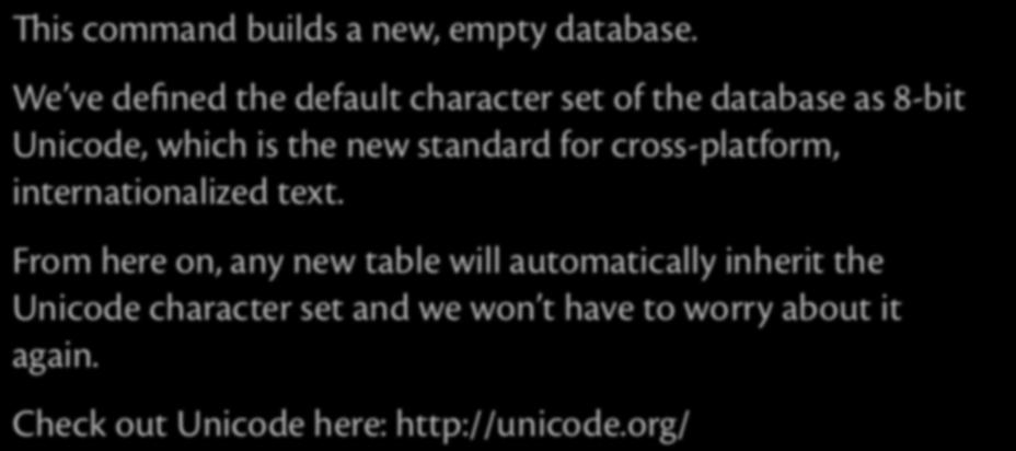 Creating a Database (step 1) CREATE DATABASE database_name DEFAULT CHARSET utf8; is command builds a new, empty database.