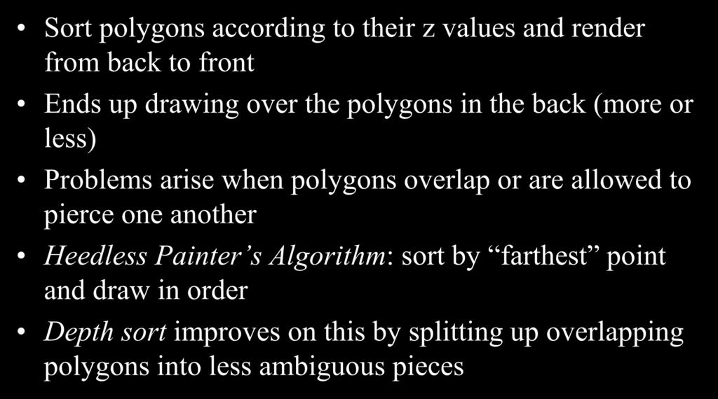 The Painters Algorithm Sort polygons according to their z values and render from back to front Ends up drawing over the polygons in the back (more or less) Problems arise when polygons overlap or
