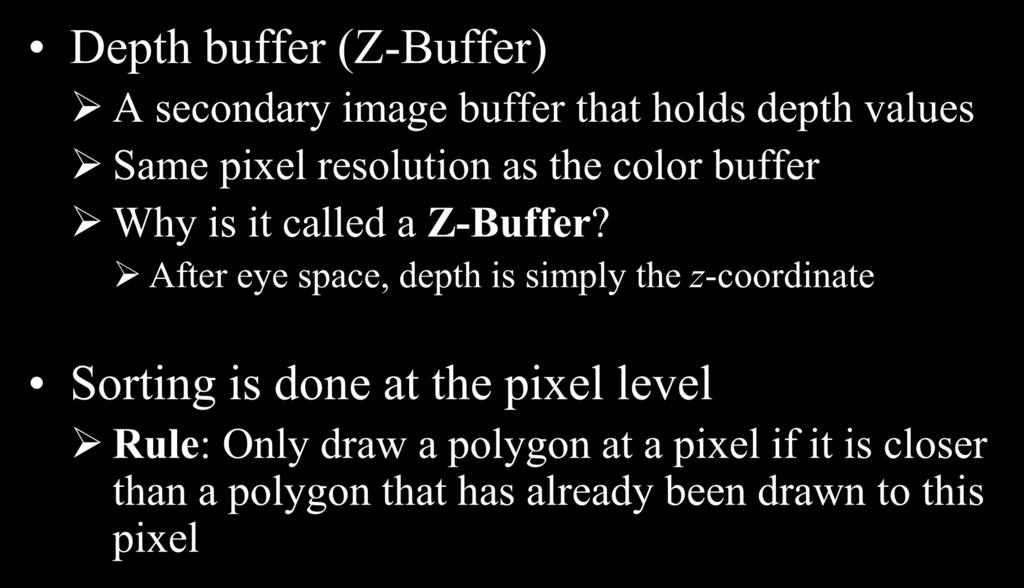 Z-Buffer Depth buffer (Z-Buffer) A secondary image buffer that holds depth values Same pixel resolution as the color buffer Why is it called a Z-Buffer?