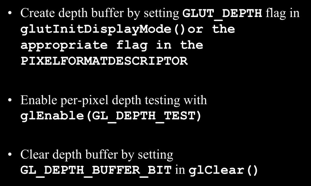 Z-buffering in OpenGL Create depth buffer by setting GLUT_DEPTH flag in glutinitdisplaymode()or the appropriate flag in the