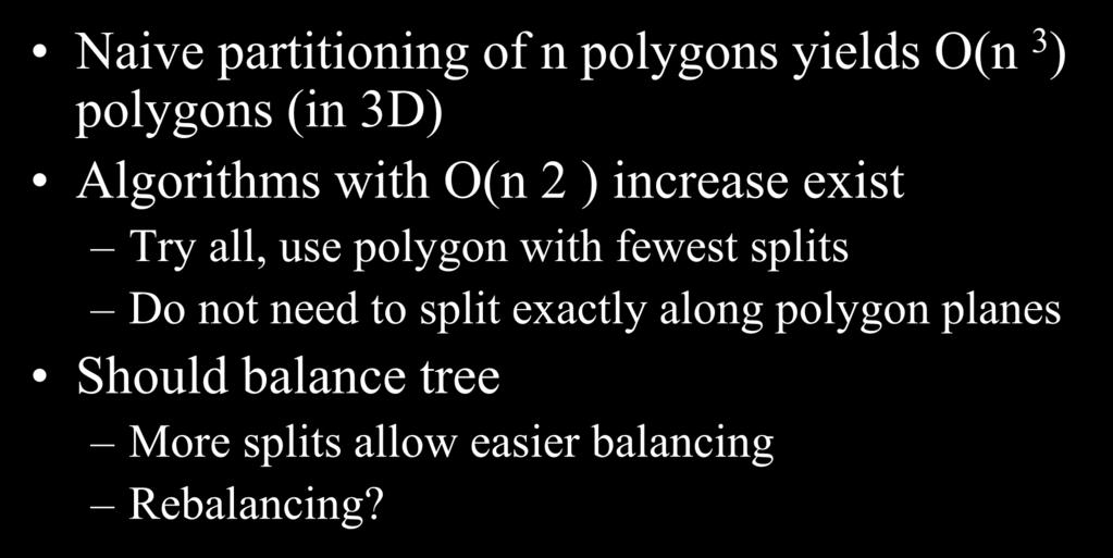 Building a Good Tree Naive partitioning of n polygons yields O(n 3 ) polygons (in 3D) Algorithms with O(n 2 ) increase exist Try all, use