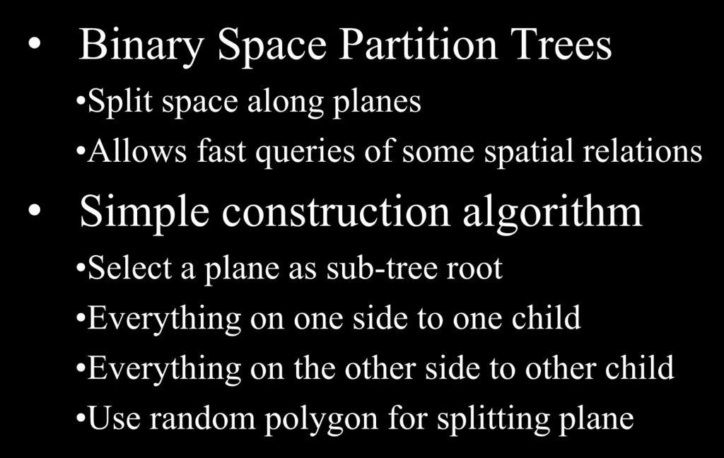 BSP-Trees Binary Space Partition Trees Split space along planes Allows fast queries of some spatial relations Simple construction algorithm