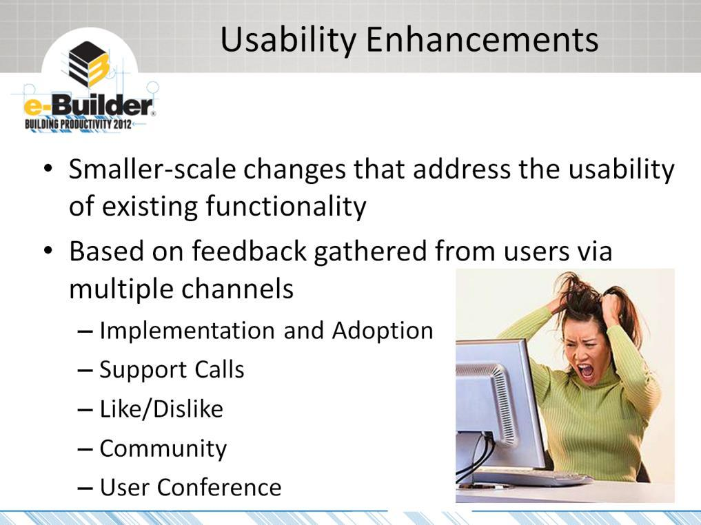 Usability enhancements are the smaller-scale changes (but not always smaller-effort changes!) that directly address the usability (surprise!