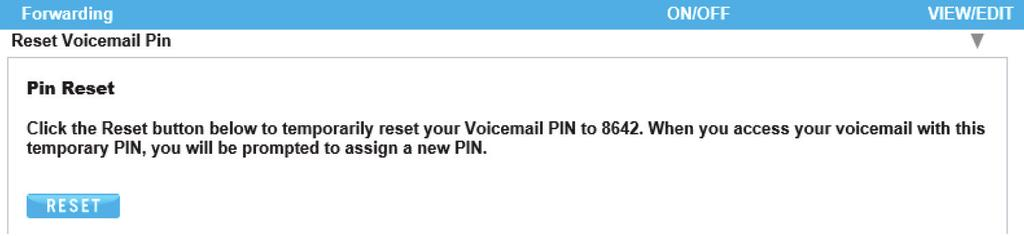 Reset Voicemail PIN Reset Voicemail PIN Whenever you reset your Voicemail Pin, it will reset back to the default pin (864). Use image 44.