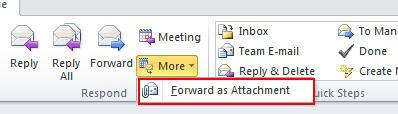 34 Microsoft Outlook 2010 Basics 2. Click the More button on the Message ribbon. 3. Select Forward as Attachment. 4. Complete the To field. 5. Add any remarks. 6. Click the Send button.