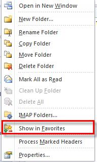 Microsoft Outlook 2010 Basics 57 2. Select the option Show in Favorites. Or 1. Click and hold and the folder and drag it to the Favorites area.