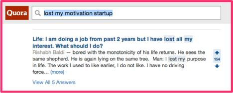 For instance, if I were thinking of writing a blog post about keeping up motivation during the startup phase of a business, I would look for questions in Quora.
