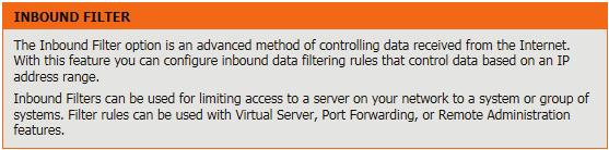 Inbound Filters The Inbound Filter option is an advanced method of controlling data received from the Internet.