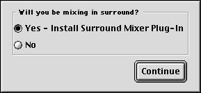 7 For Pro Tools 24 MIX systems, you are prompted to install the Surround Mixer plug-in. This plug-in is required for mixing, mastering, and monitoring in surround.