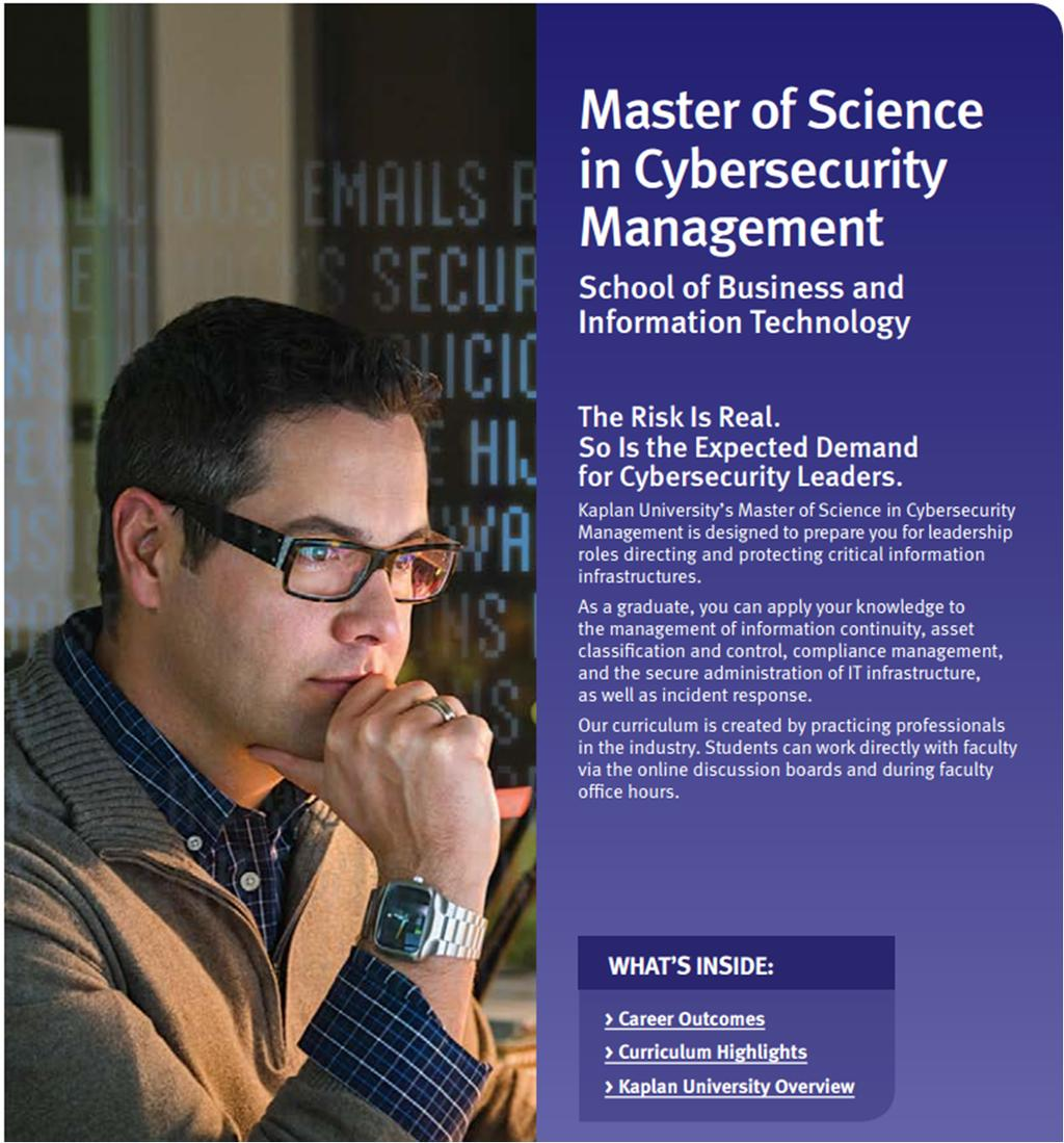 Kaplan Cybersecurity Programs Targets management in Cybersecurity and the unique combination of technical and managerial skills required Helps to prepare graduates for higher level certifications