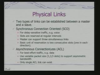 (Refer Slide Time: 22:51) Another is asynchronous connection less link. Typically the voice is transmitted through a synchronous connection oriented link. In this case it is a time sensitive traffic.