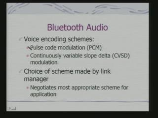 (Refer Slide Time: 29:42) In fact, there are voice encoding schemes which are made as a part of your Bluetooth typically you can have PCM or continuously variable slope delta modulation.