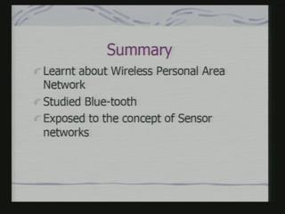 (Refer Slide Time: 56:01) So, we have learned about today wireless personal area network studied Bluetooth and got exposed to the concept of sensor networks.