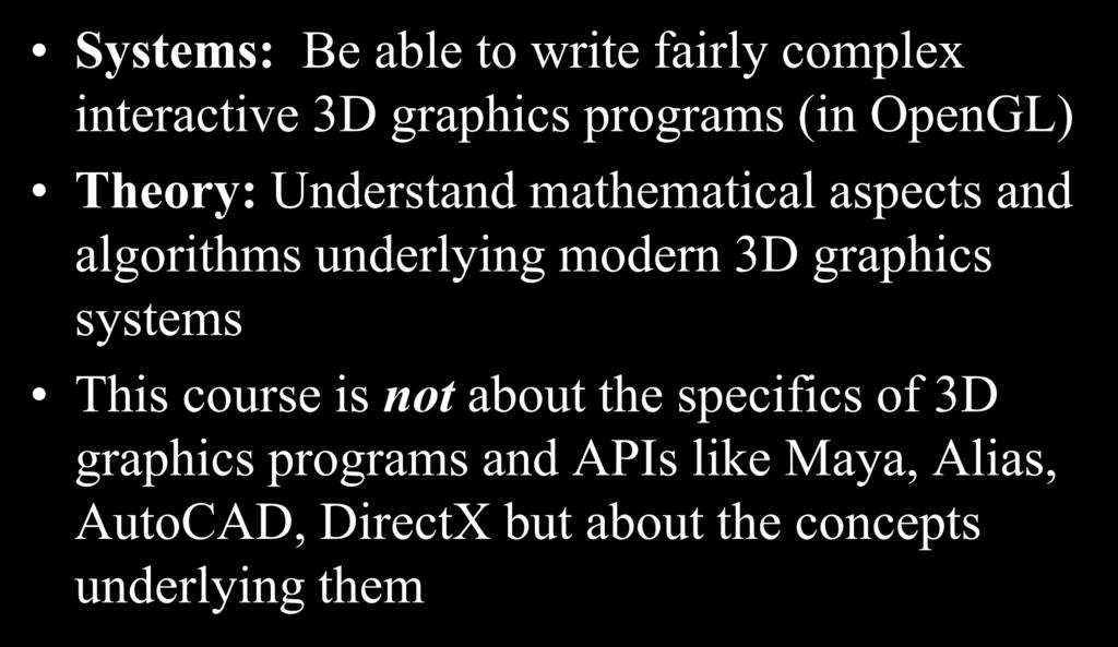 Our Goals Systems: Be able to write fairly complex interactive 3D graphics programs (in OpenGL) Theory: Understand mathematical aspects and algorithms underlying