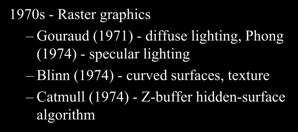 Rendering: 1970s (Lighting) 1970s - Raster graphics Gouraud (1971) - diffuse lighting, Phong (1974) -