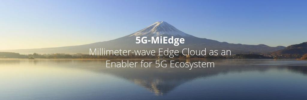 5G-MiEdge EU-JP co-funded research project Duration 3 years (2016-2019) Target Propose new 5G enabling technologies to be showcased at Tokyo 2020 Olympics Technology enablers: User/Application